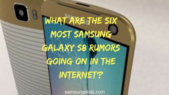 What are the six most Samsung Galaxy S8 rumors going on in the internet?